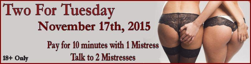 Pay for one mistress, add a second mistress free for the first 10 minutes. 1-800-601-6975